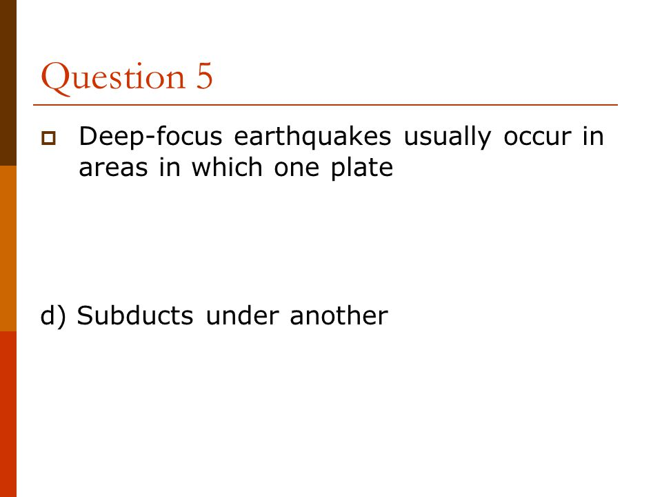 Question 5 Deep-focus earthquakes usually occur in areas in which one plate.