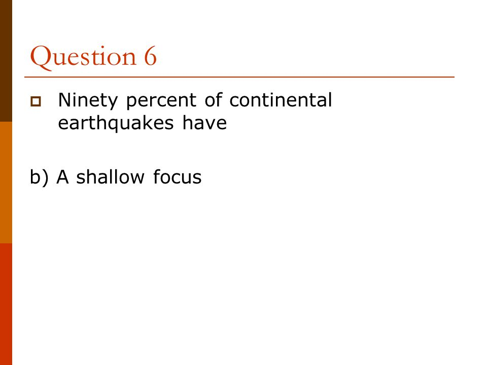 Question 6 Ninety percent of continental earthquakes have