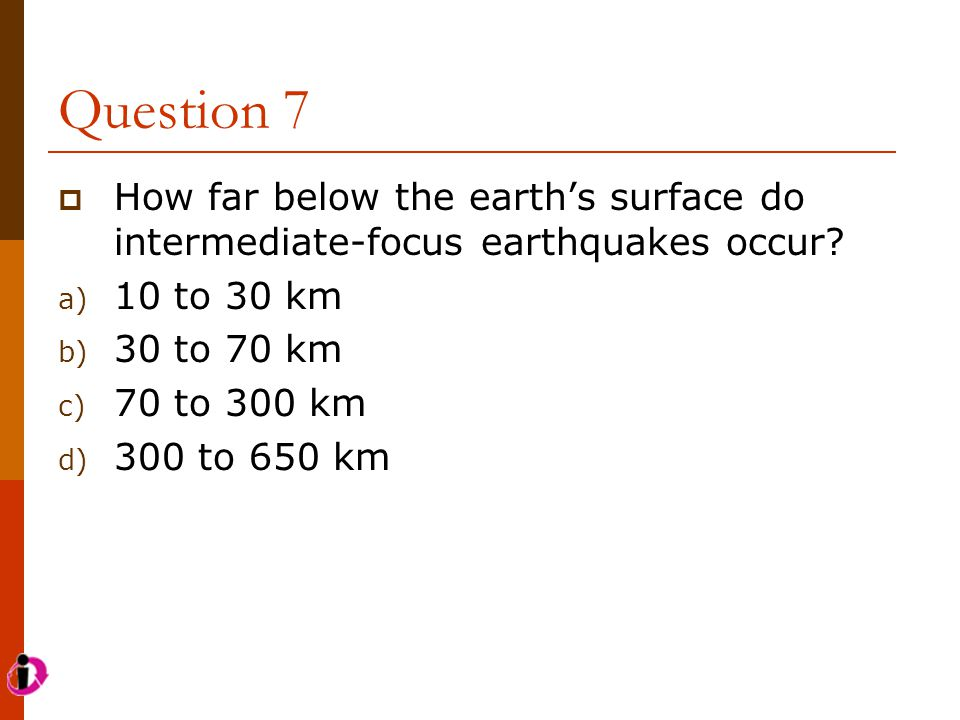 Question 7 How far below the earth's surface do intermediate-focus earthquakes occur 10 to 30 km.