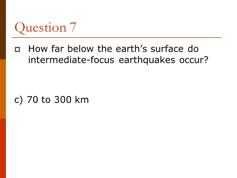 Question 7 How far below the earth's surface do intermediate-focus earthquakes occur.