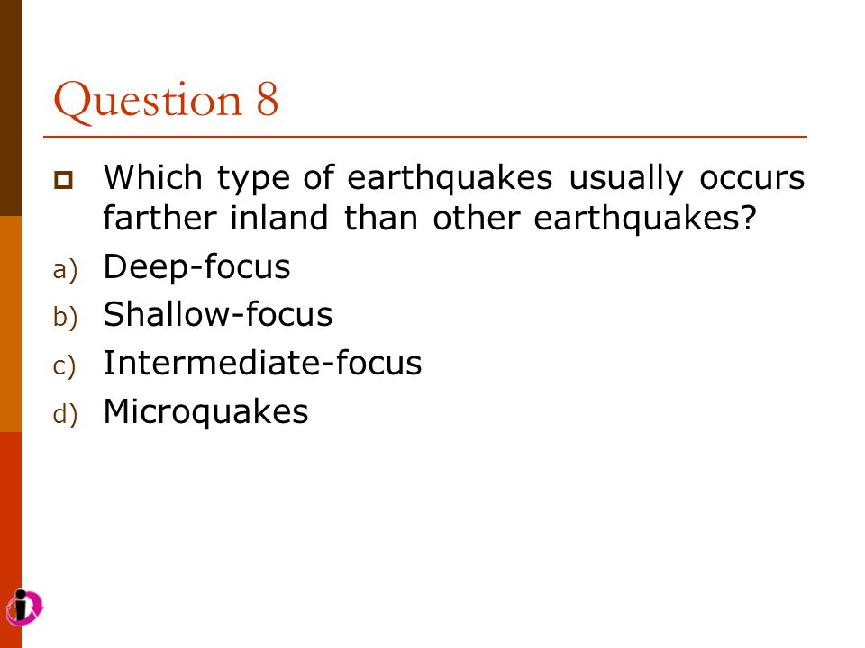 Question 8 Which type of earthquakes usually occurs farther inland than other earthquakes Deep-focus.