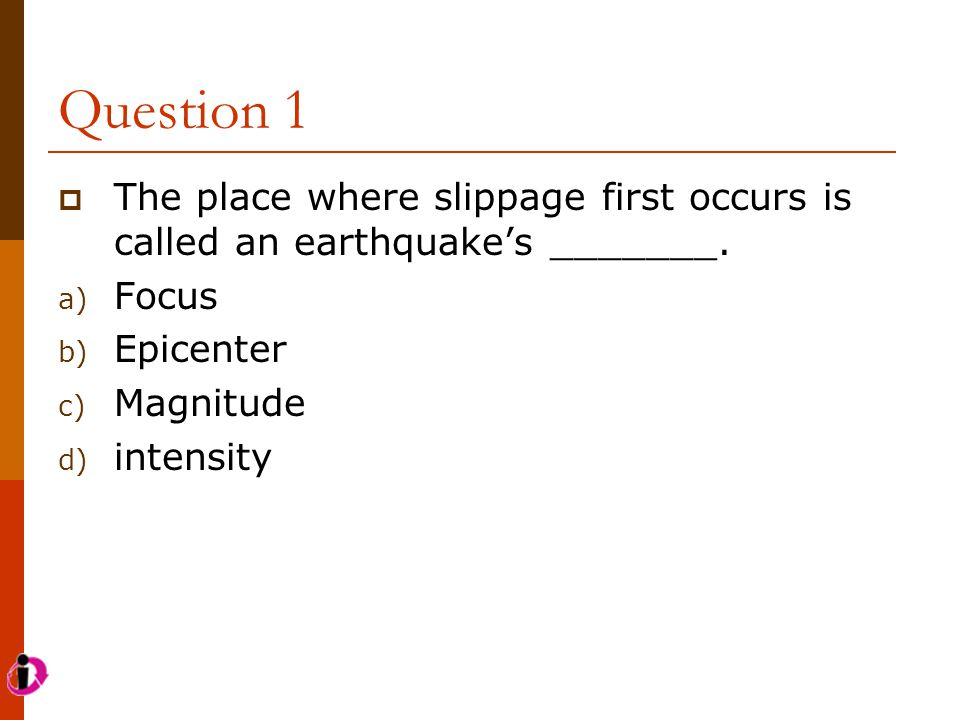 Question 1 The place where slippage first occurs is called an earthquake's _______. Focus. Epicenter.