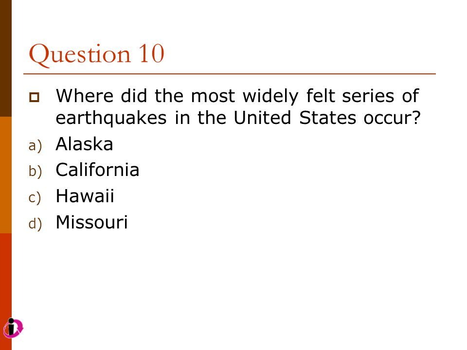 Question 10 Where did the most widely felt series of earthquakes in the United States occur Alaska.