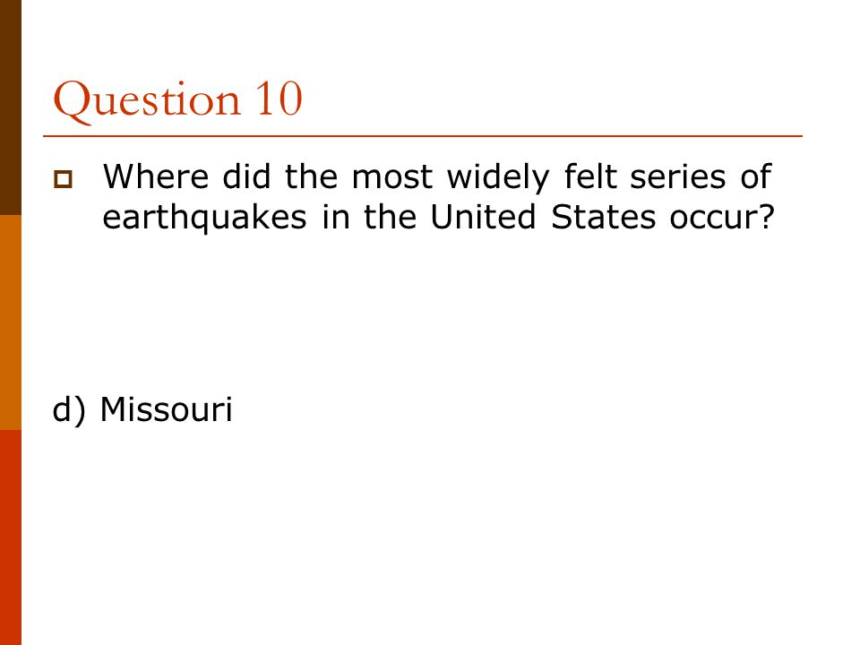 Question 10 Where did the most widely felt series of earthquakes in the United States occur.