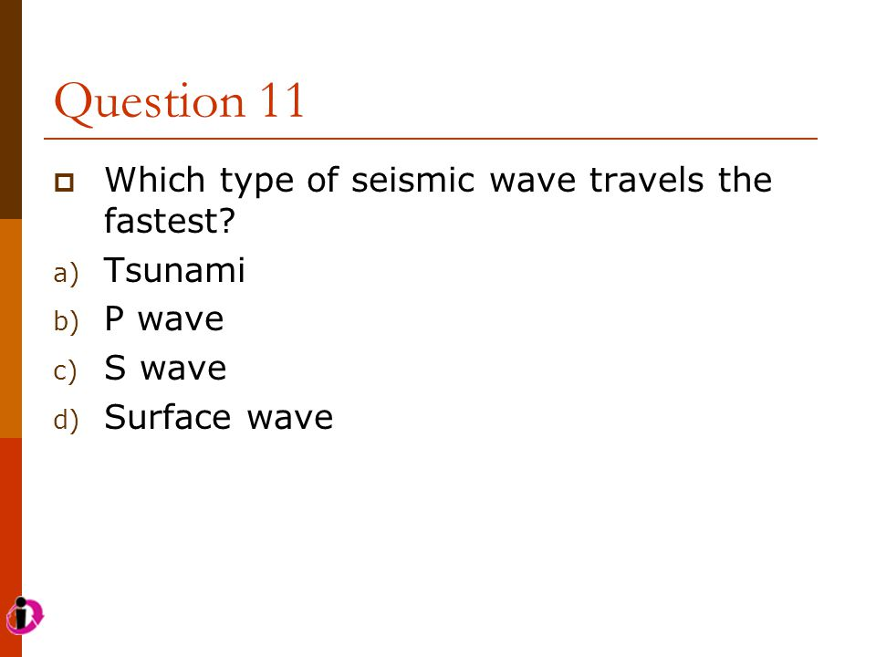 Question 11 Which type of seismic wave travels the fastest Tsunami