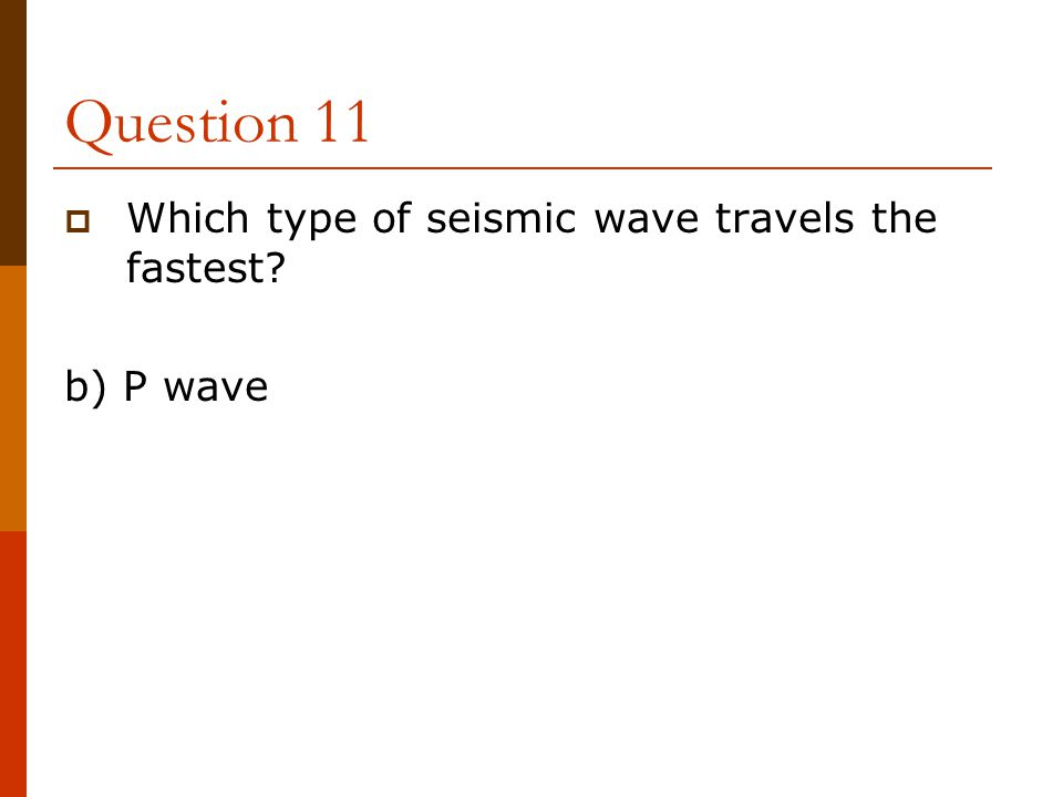 Question 11 Which type of seismic wave travels the fastest b) P wave