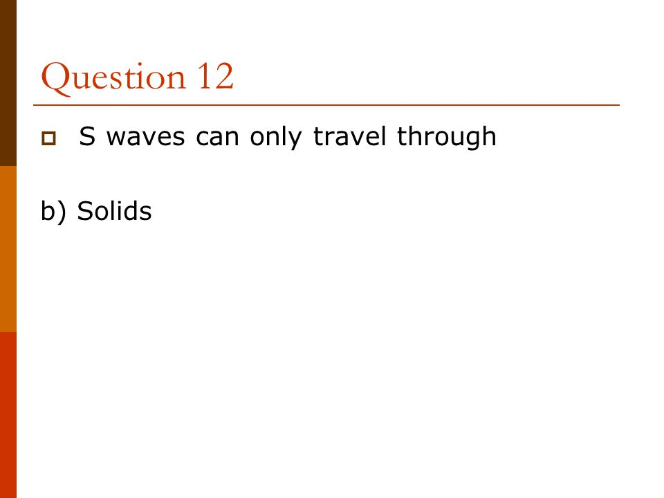 Question 12 S waves can only travel through b) Solids