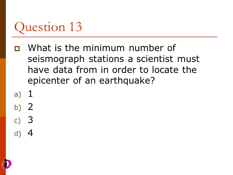 Question 13 What is the minimum number of seismograph stations a scientist must have data from in order to locate the epicenter of an earthquake