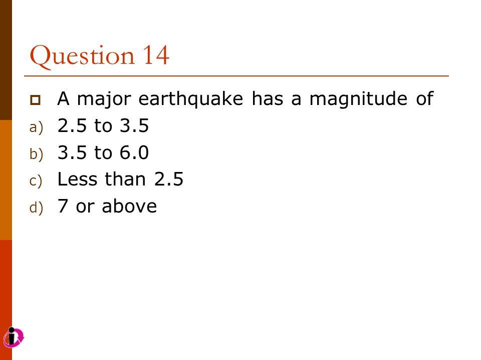 Question 14 A major earthquake has a magnitude of 2.5 to 3.5