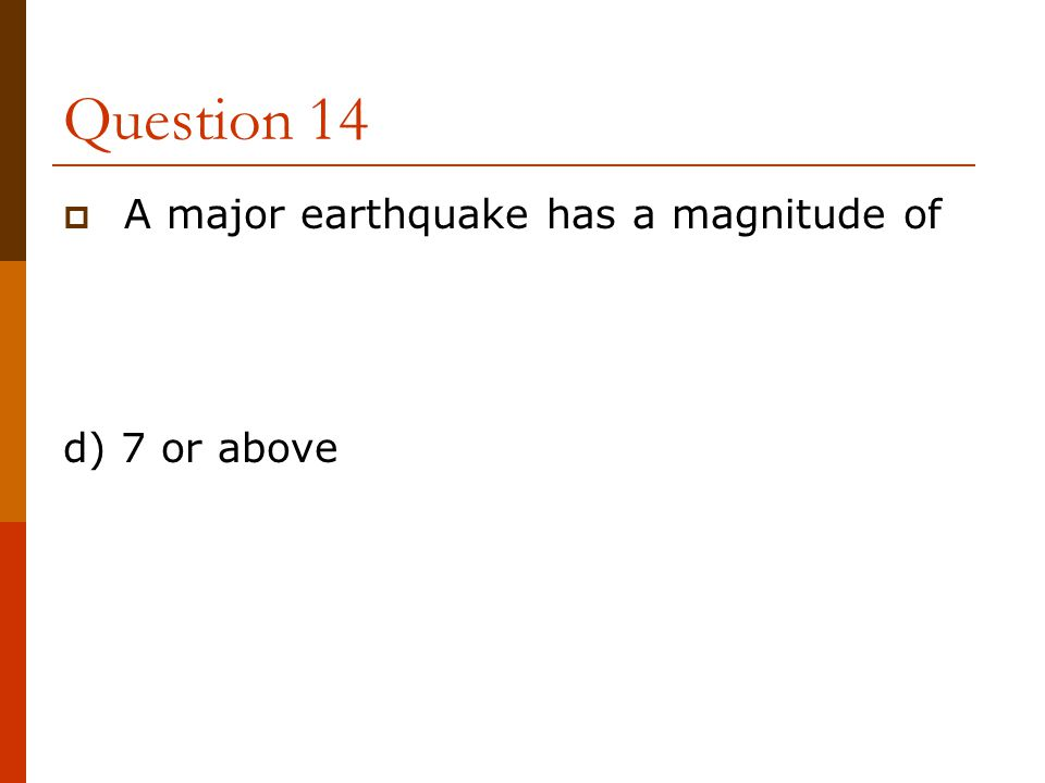 Question 14 A major earthquake has a magnitude of d) 7 or above