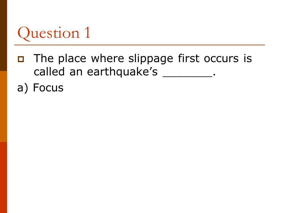 Question 1 The place where slippage first occurs is called an earthquake's _______. a) Focus