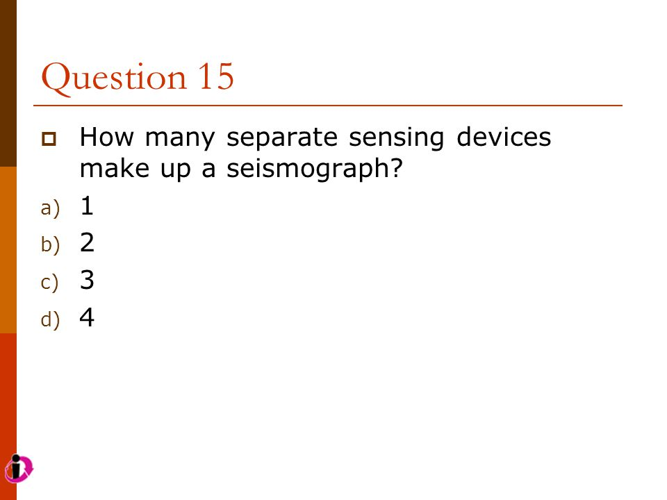 Question 15 How many separate sensing devices make up a seismograph 1