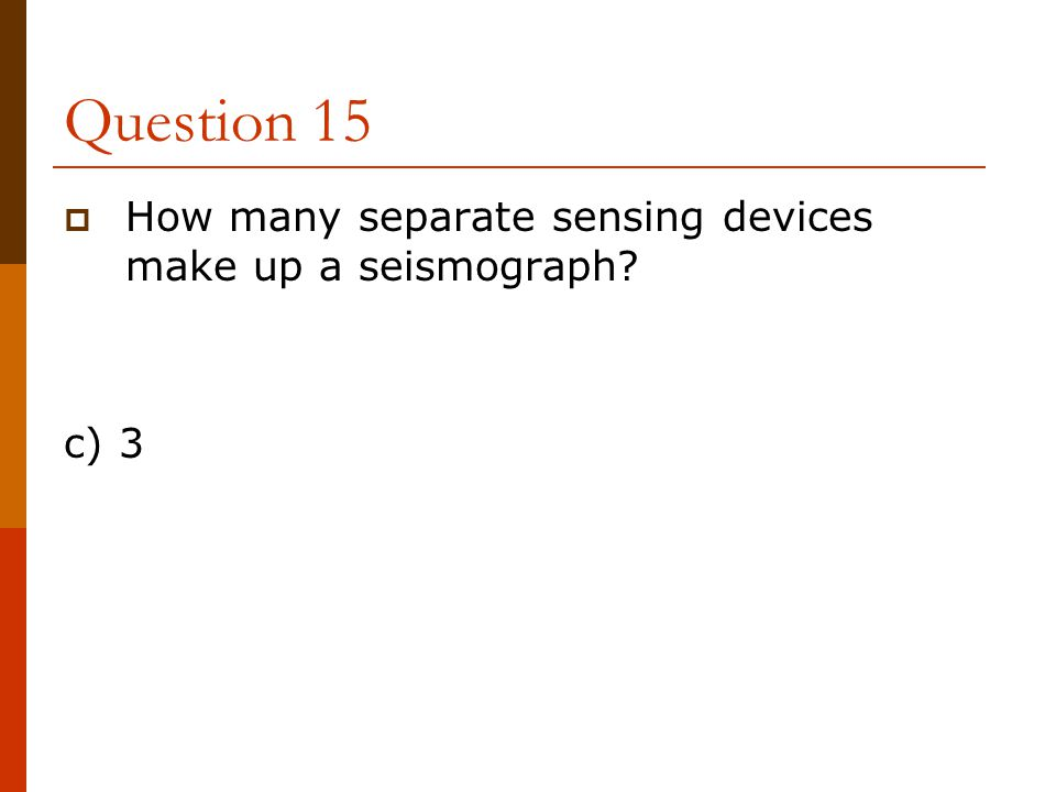Question 15 How many separate sensing devices make up a seismograph