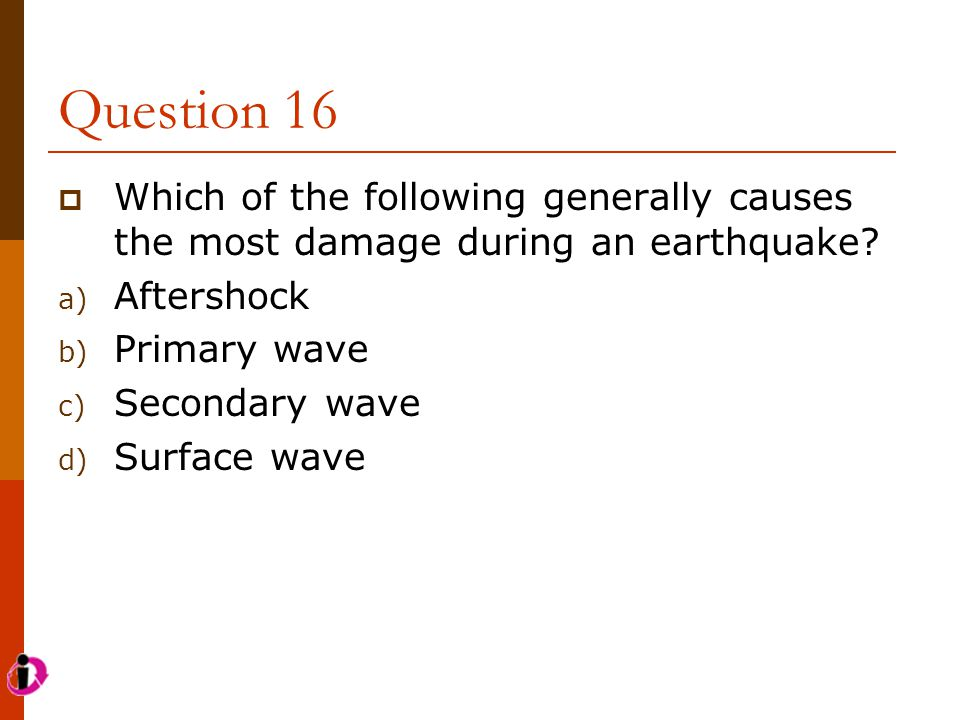 Question 16 Which of the following generally causes the most damage during an earthquake Aftershock.