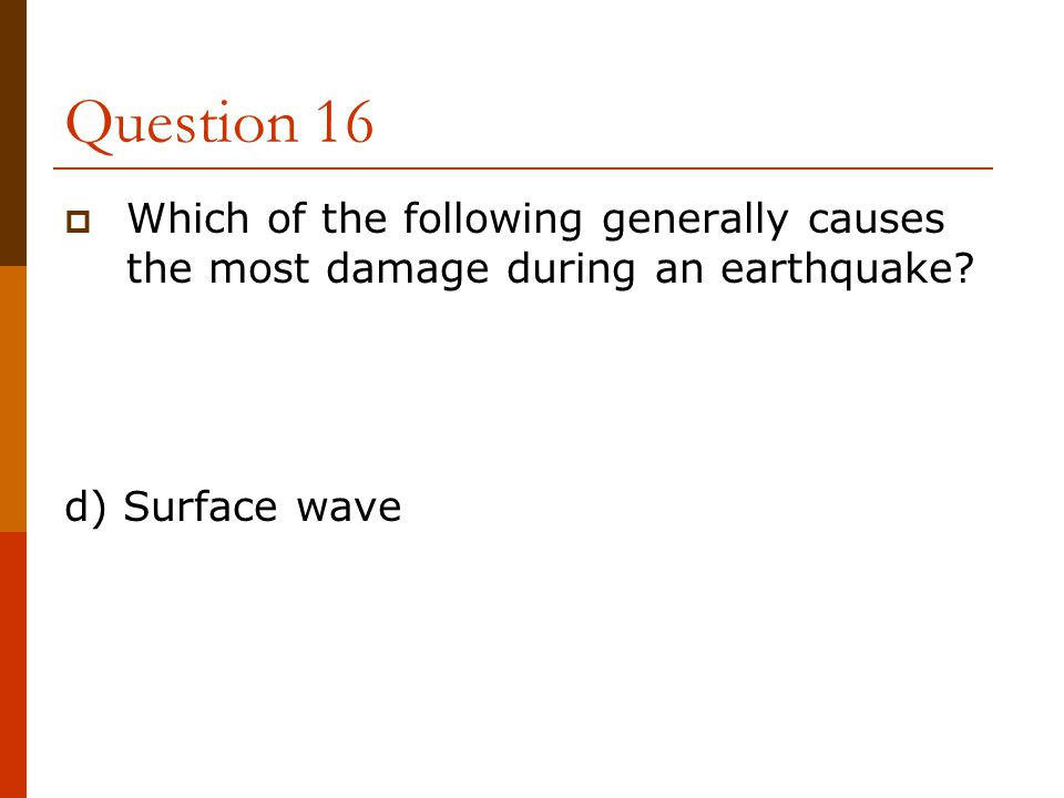 Question 16 Which of the following generally causes the most damage during an earthquake.