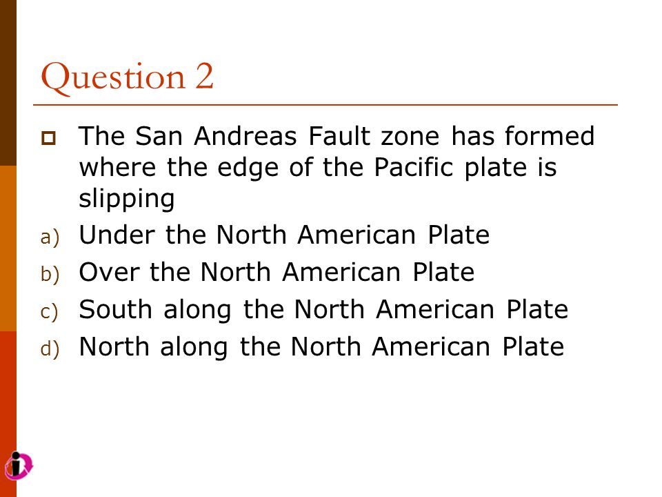 Question 2 The San Andreas Fault zone has formed where the edge of the Pacific plate is slipping. Under the North American Plate.