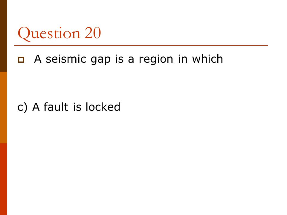 Question 20 A seismic gap is a region in which c) A fault is locked