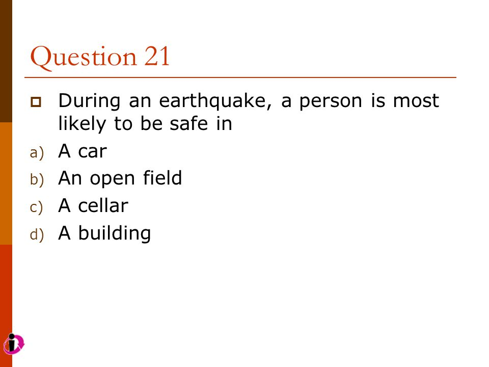 Question 21 During an earthquake, a person is most likely to be safe in. A car. An open field. A cellar.