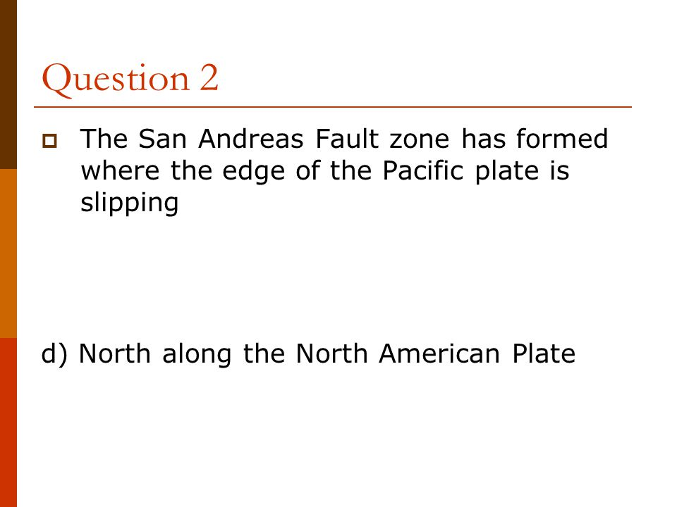 Question 2 The San Andreas Fault zone has formed where the edge of the Pacific plate is slipping.