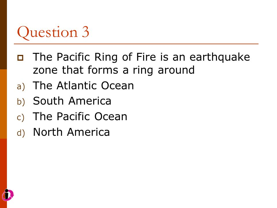 Question 3 The Pacific Ring of Fire is an earthquake zone that forms a ring around. The Atlantic Ocean.