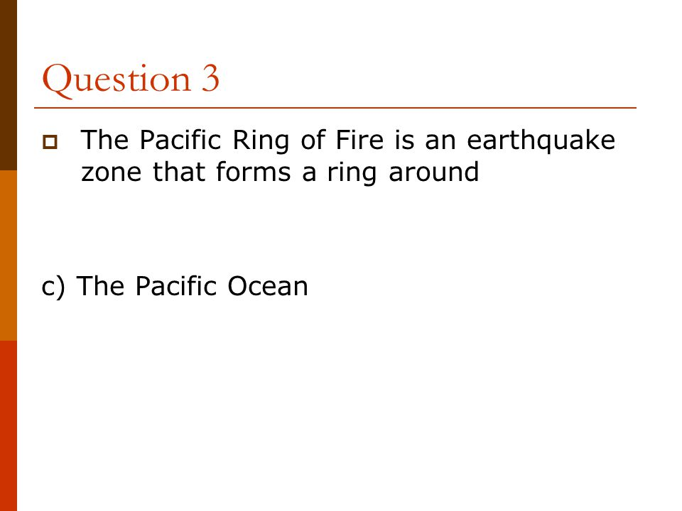 Question 3 The Pacific Ring of Fire is an earthquake zone that forms a ring around.