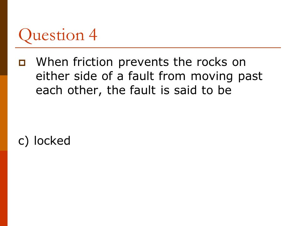 Question 4 When friction prevents the rocks on either side of a fault from moving past each other, the fault is said to be.