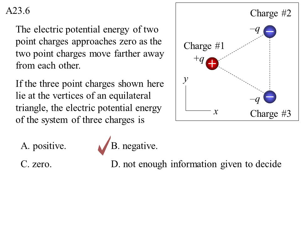 A23.6 Charge #2. The electric potential energy of two point charges approaches zero as the two point charges move farther away from each other.