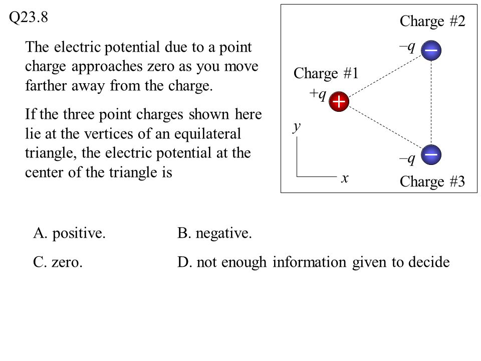 Q23.8 Charge #2. The electric potential due to a point charge approaches zero as you move farther away from the charge.