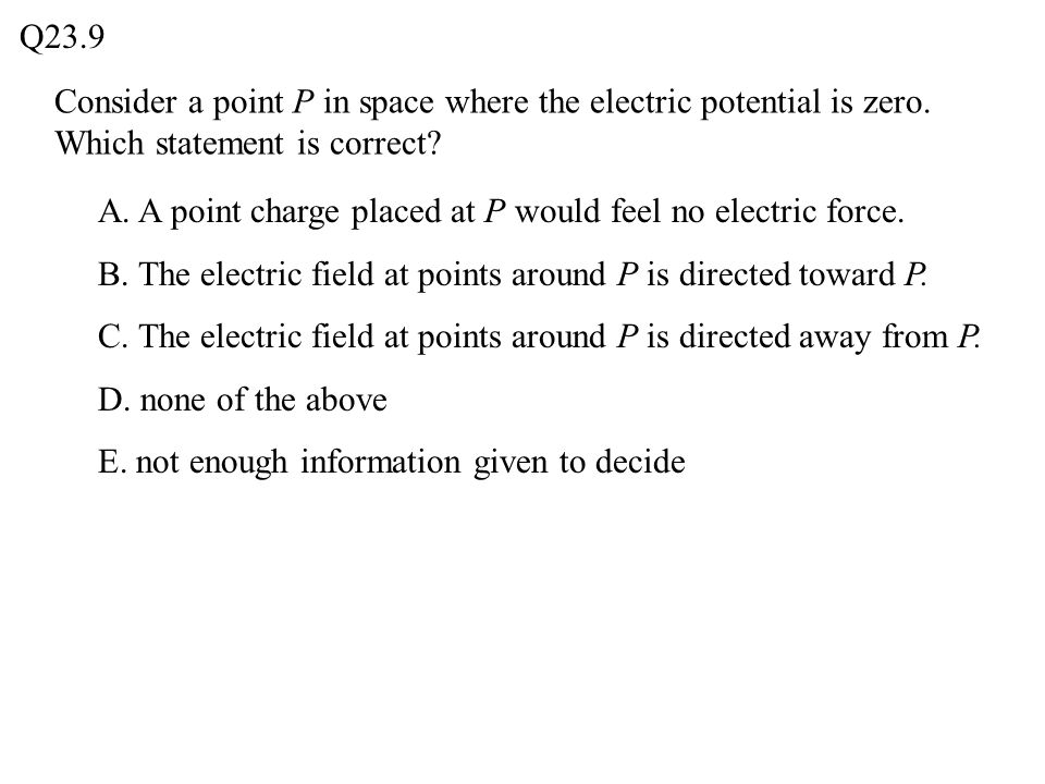 Q23.9 Consider a point P in space where the electric potential is zero. Which statement is correct