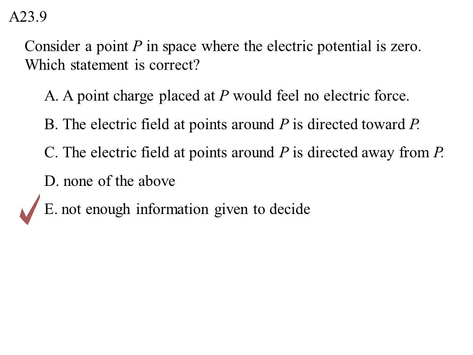 A23.9 Consider a point P in space where the electric potential is zero. Which statement is correct
