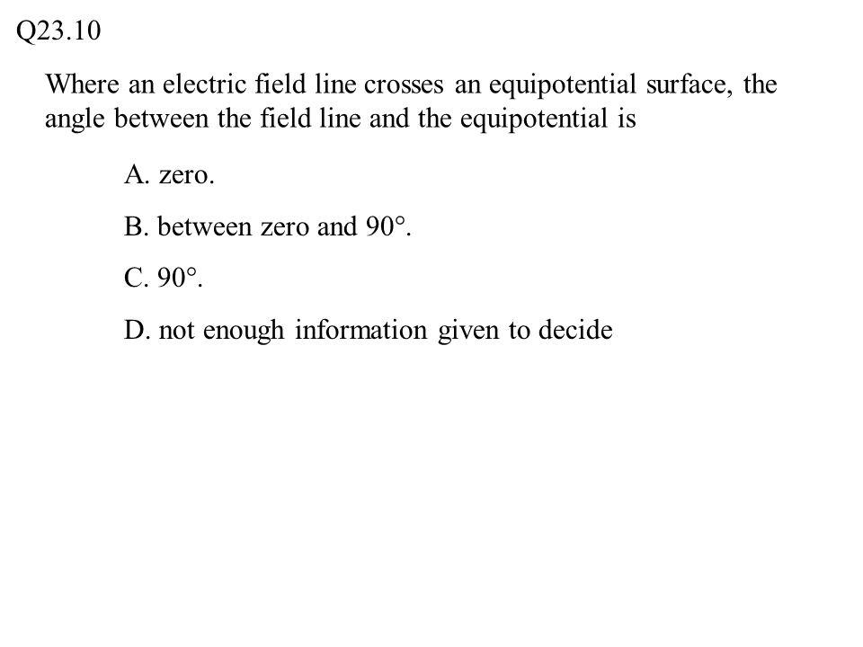 Q23.10 Where an electric field line crosses an equipotential surface, the angle between the field line and the equipotential is.