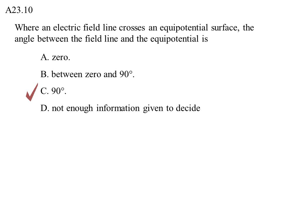 A23.10 Where an electric field line crosses an equipotential surface, the angle between the field line and the equipotential is.