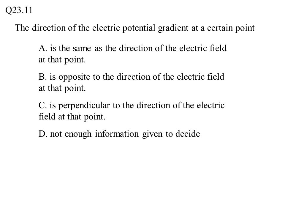 Q23.11 The direction of the electric potential gradient at a certain point. A. is the same as the direction of the electric field at that point.