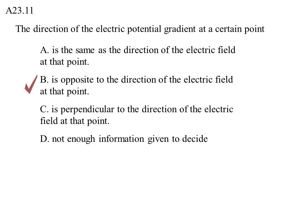 A23.11 The direction of the electric potential gradient at a certain point. A. is the same as the direction of the electric field at that point.