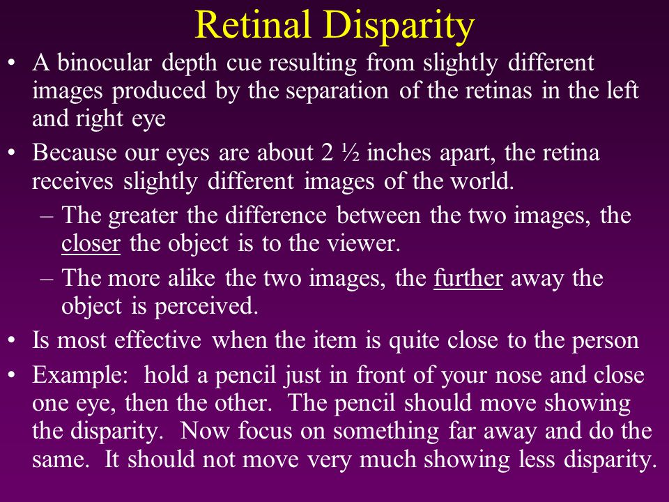 Retinal Disparity A binocular depth cue resulting from slightly different images produced by the separation of the retinas in the left and right eye.