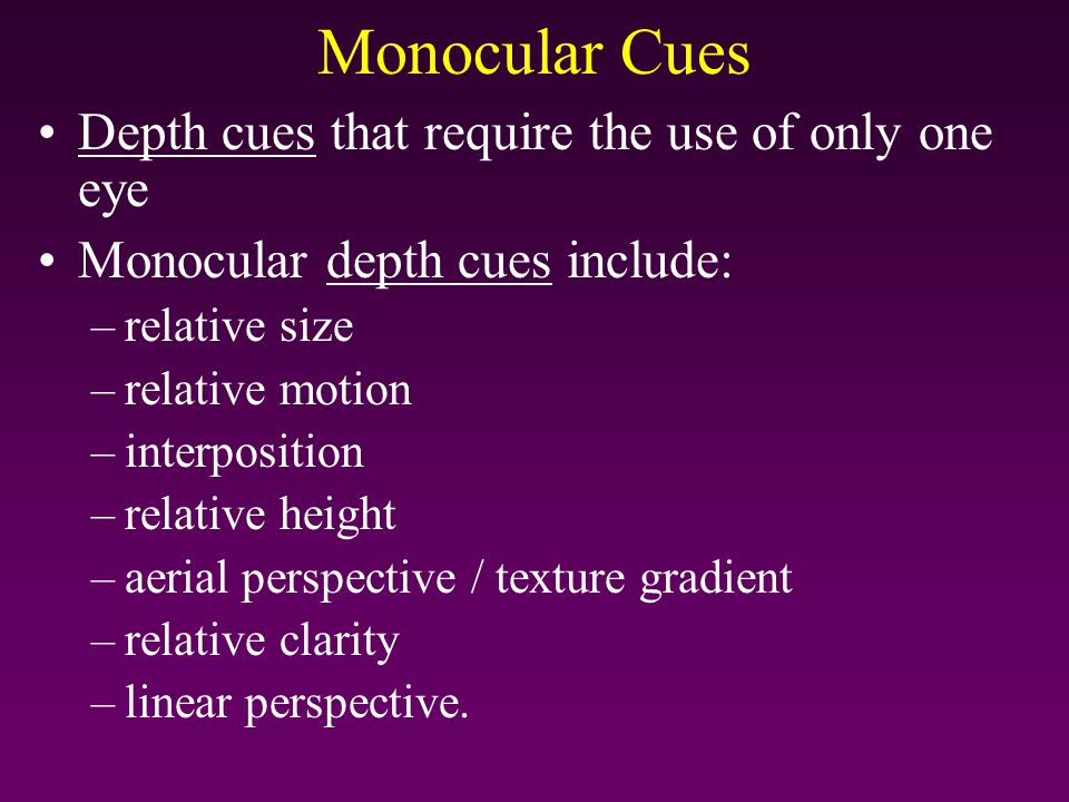 Monocular Cues Depth cues that require the use of only one eye