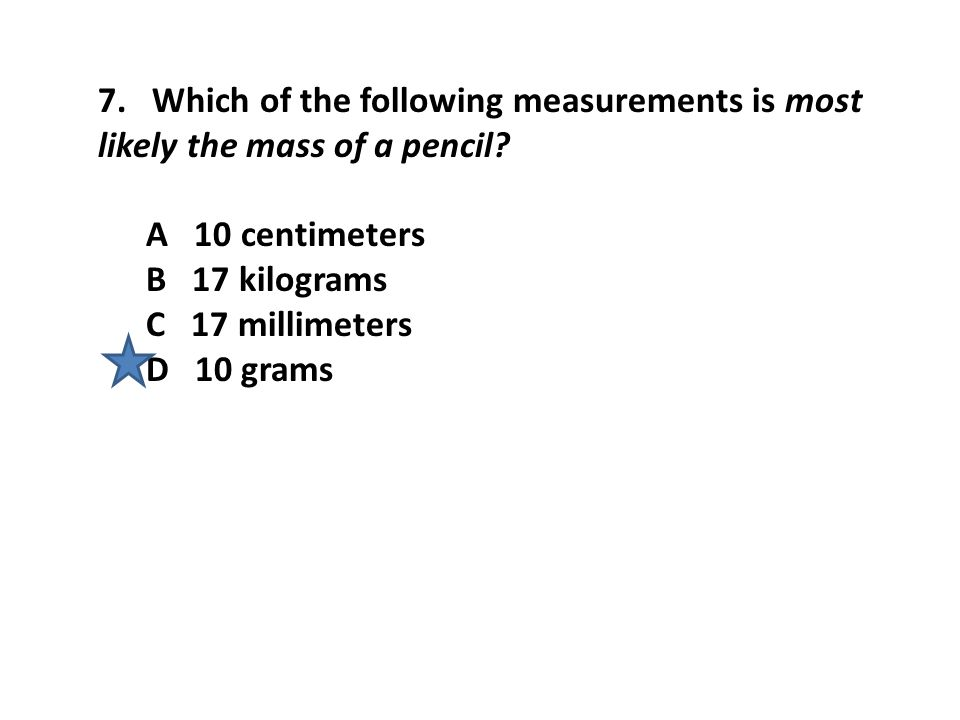 7. Which of the following measurements is most likely the mass of a pencil