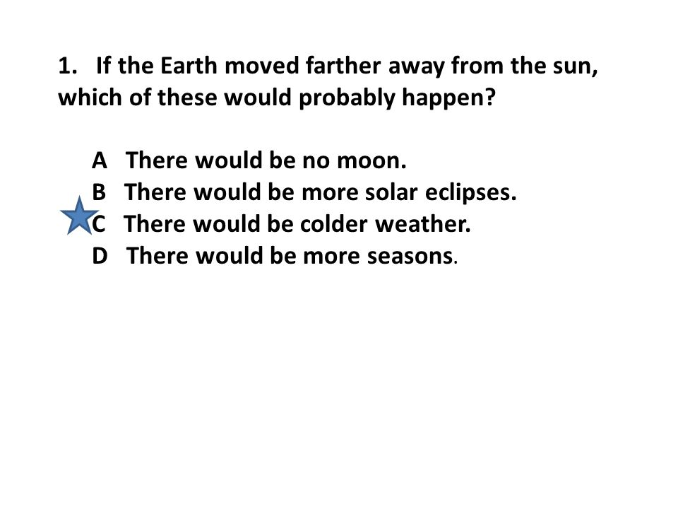 1. If the Earth moved farther away from the sun, which of these would probably happen