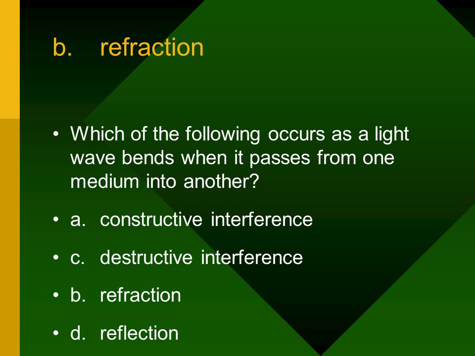 b. refraction Which of the following occurs as a light wave bends when it passes from one medium into another