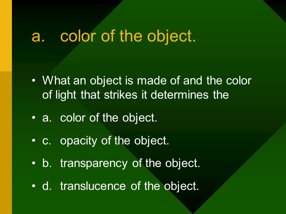 a. color of the object. What an object is made of and the color of light that strikes it determines the.
