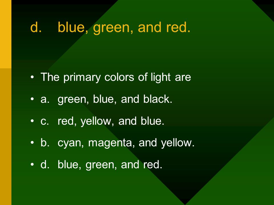 d. blue, green, and red. The primary colors of light are
