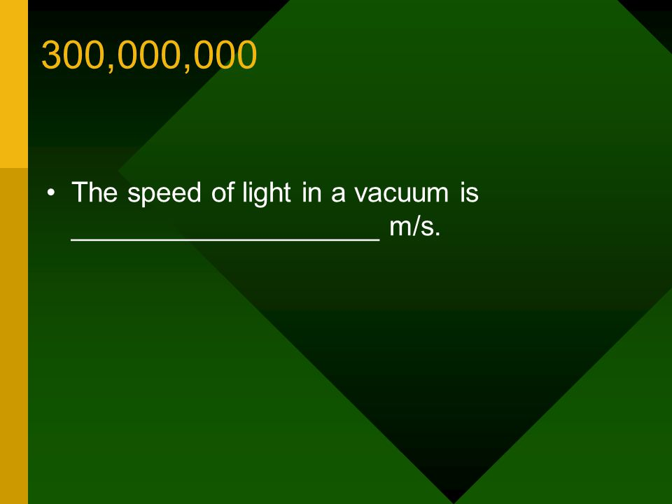 300,000,000 The speed of light in a vacuum is ____________________ m/s.