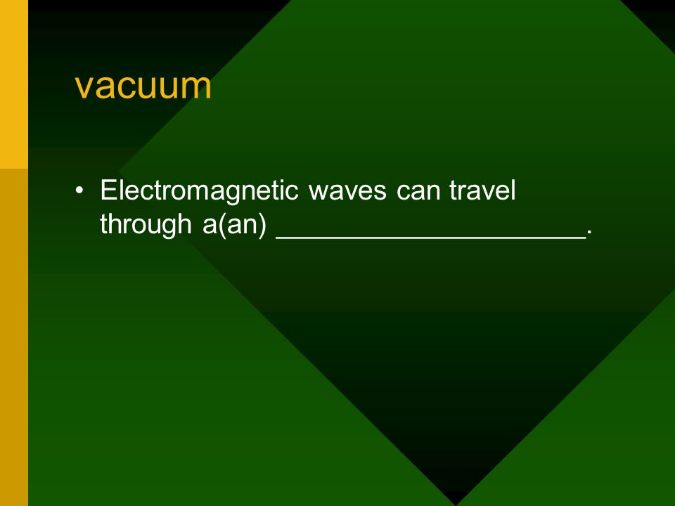 vacuum Electromagnetic waves can travel through a(an) ____________________.
