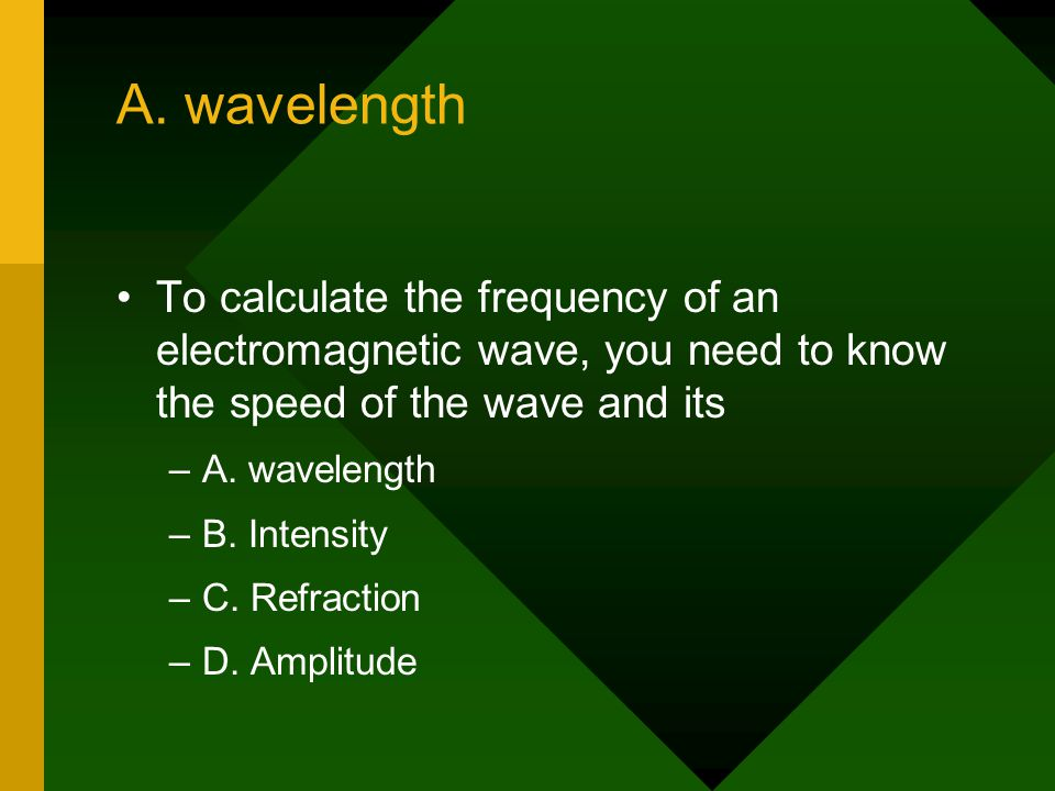 A. wavelength To calculate the frequency of an electromagnetic wave, you need to know the speed of the wave and its.