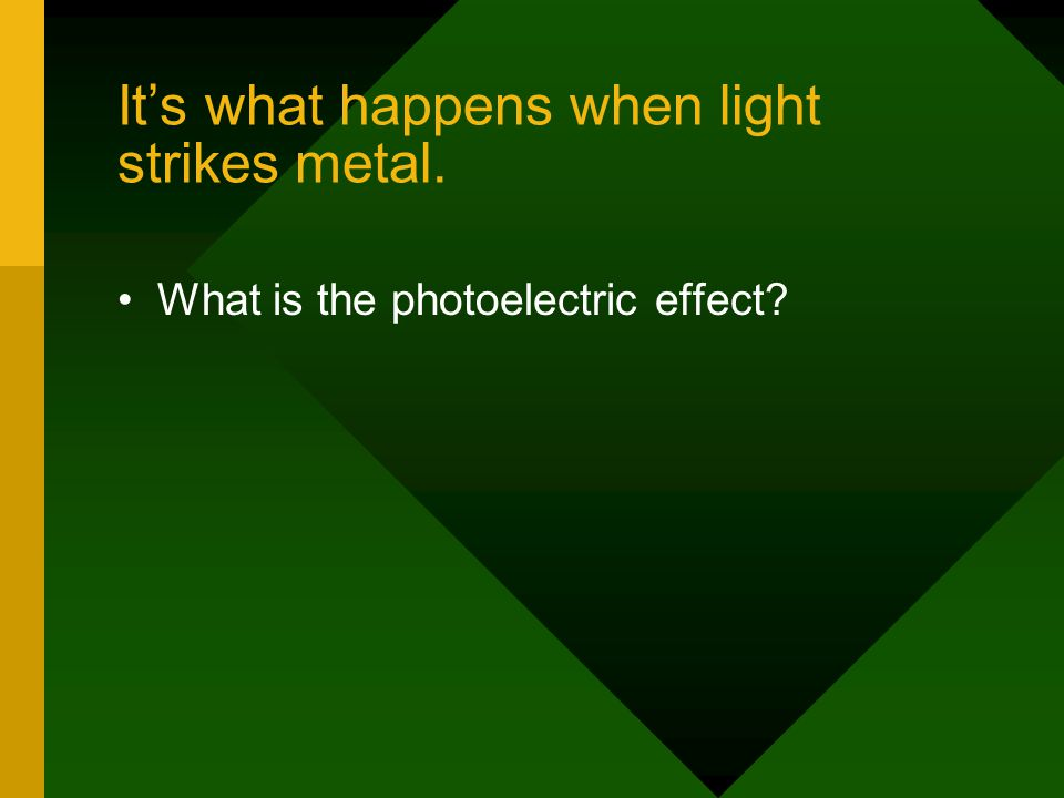 It's what happens when light strikes metal.