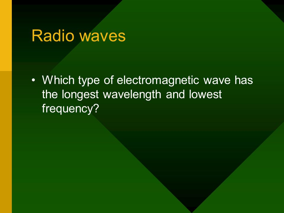 Radio waves Which type of electromagnetic wave has the longest wavelength and lowest frequency