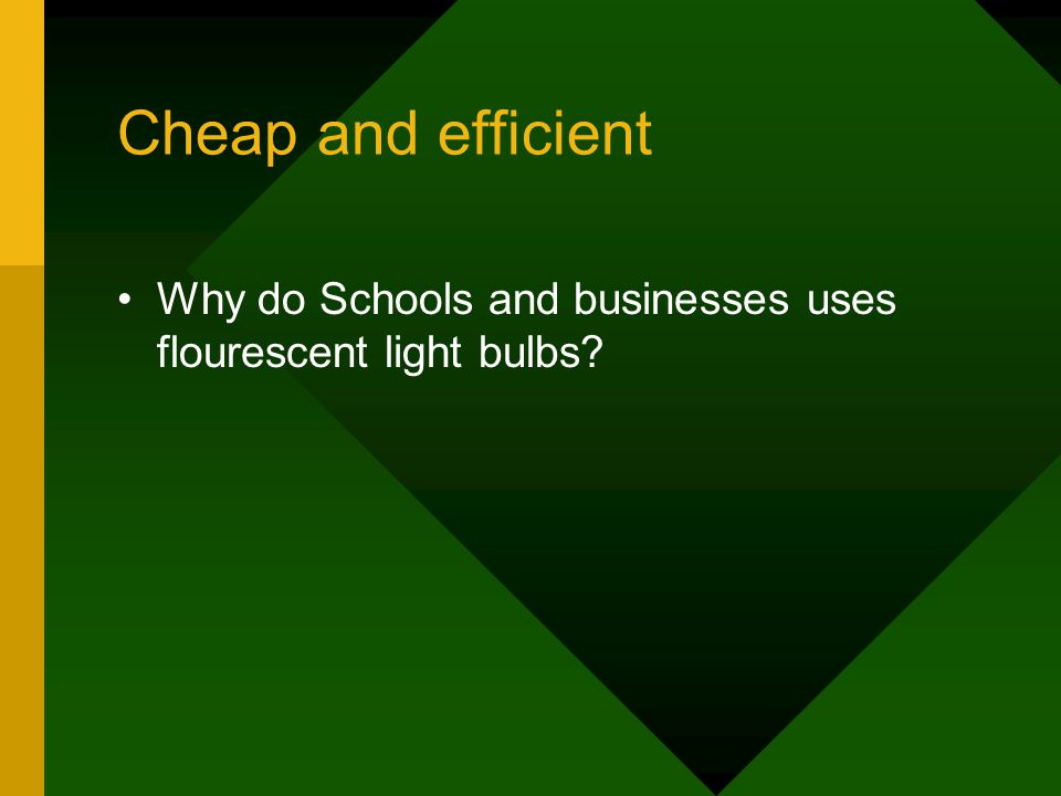 Cheap and efficient Why do Schools and businesses uses flourescent light bulbs
