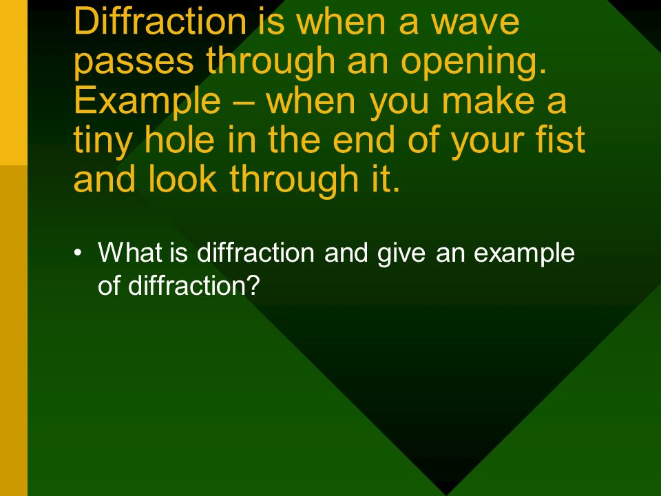 Diffraction is when a wave passes through an opening