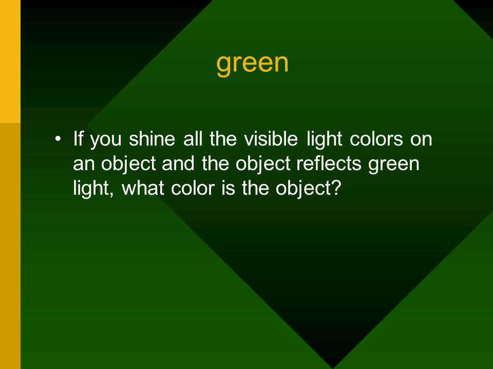 green If you shine all the visible light colors on an object and the object reflects green light, what color is the object