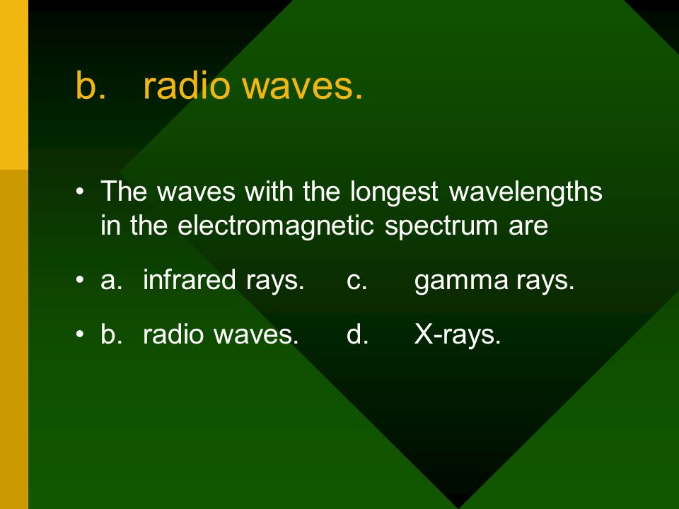 b. radio waves. The waves with the longest wavelengths in the electromagnetic spectrum are. a. infrared rays. c. gamma rays.